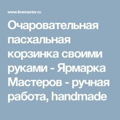 Очаровательная пасхальная корзинка своими руками - Ярмарка Мастеров - ручная работа, handmade