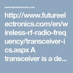 http://www.futureelectronics.com/en/wireless-rf-radio-frequency/transceiver-ics.aspx A transceiver is a device that contains a transmitter and a receiver which is both combined and share common circuitry. Transceivers combine a significant amount of the transmitter and receiver handling circuitry.