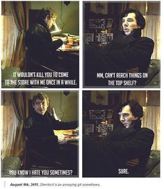 Sherlock is a git at all times, did you see him in the first episode!