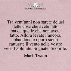 Tra vent'anni non sarete delusi delle cose che avete fatto ma da quelle che non avete fatto. Allora levate l'ancora, abbandonate i porti sicuri, catturate il vento nelle vostre vele. Esplorate. Sognate. Scoprite._Mark Twain #frasibelle #frasivere #frasi #frasibrevi #vita #valori #frasifamose #aforismi #citazioni #motivazione #FervidaIspirazione Mark Twain