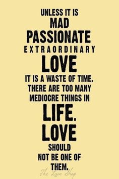 mad, passionate, extraordinary love