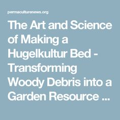 The Art and Science of Making a Hugelkultur Bed - Transforming Woody Debris into a Garden Resource - The Permaculture Research Institute