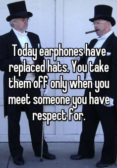 Today earphones have replaced hats. You take them off only when you meet someone you have respect for.