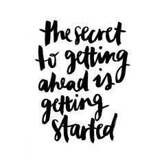 You have to DO SOMETHING.  You have to GET STARTED.  You have to take the FIRST STEP.  The secret to getting ahead is getting started.  What can you do to get started today?
