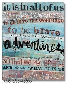 It is in all of us to defy expectations to go into the world and to be brave and to want, to need, to hunger for adventures, to embrace change and chance and risk so that we may breathe and know what it is to be free.