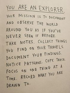 You are an explorer - document, draw, observe, test, etc