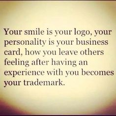 Your smile is your logo, your personality is your business card, how you leave others feeling after having an experience with you becomes your trademark.