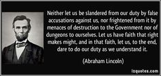 Neither let us be slandered from our duty by false accusations against us, nor frightened from it by menaces of destruction to the Government nor of dungeons to ourselves. Let us have faith that right makes might, and in that faith, let us, to the end, dare to do our duty as we understand it. (Abraham Lincoln) #quotes #quote #quotations #AbrahamLincoln