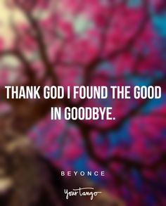"""Thank God I found the good in goodbye"" —Beyonce"