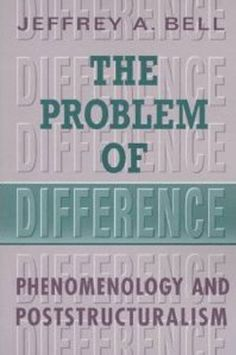 The Problem of Difference: Phenomenology and Poststructuralism (Toronto Studies in Philosophy) by Jeffrey A. Bell
