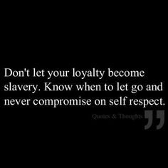 "09/12/13 ""Don't let your loyalty become slavery.  Know when to let go and never compromise on self respect."""