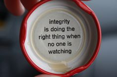Integrity is doing the right thing when no one is watching..