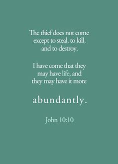 """The thief comes only to steal and kill and destroy; I have come that they may have life, and have it to the full"" (John 10:10, NIV)"
