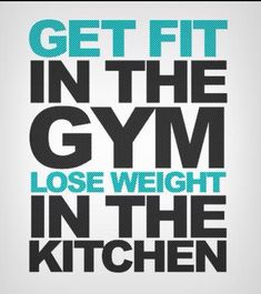 Get fit in the gym lose weight in the kitchen BOOM!