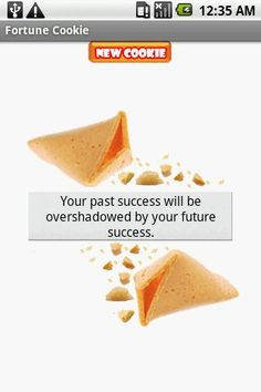 Fortune Cookie Android app allows you to either shake the phone or just touch the screen to break the cookie and reveal your fortune. Dumb but fun.