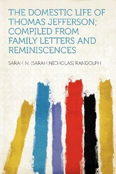 The Domestic Life of Thomas Jefferson; Compiled From Family Letters and Reminiscences by Sarah N. (Sarah Nicholas) Randolph. Save 24 Off!. $23.52. Publisher: HardPress Publishing (January 10, 2012). Publication: January 10, 2012