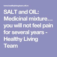 SALT and OIL: Medicinal mixture… you will not feel pain for several years - Healthy Living Team