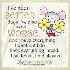 ✥✬✥ I've seen Better days I've also seen Worse. I don't have everything I want but I do have everything I need. I am loved, I am blessed. Amen...Little Church Mouse 10 Dec. 2015 ✢✥✢