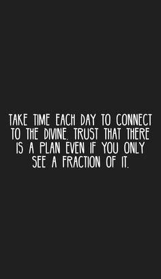 Take time each day to connect to the Divine. Trust that there is a plan even if you only see a fraction of it.