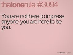 You are not here to impress anyone; you are here to be you.