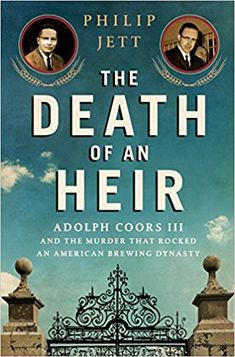 The Death of an Heir: Adolph Coors III and the Murder That Rocked an American Brewing Dynasty: Philip Jett