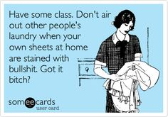 Have some class. Don't air out other people's laundry when your own sheets at home are stained with bullshit. Got it bitch?
