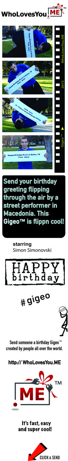 $8 | http://WhoLovesYou.ME   Send a flipping Happy Birthday Gigeo®  message that will challenge any aspiring athlete. In this unusual act of acrobatic skill, SimonBeyond, a parkour and freerunning instructor from Macedonia, executes a complete side flip while holding a personalized message from you to your birthday boy or girl.  #gigeo  http://WhoLovesYou.ME