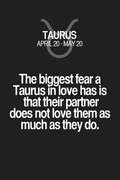 The biggest fear a Taurus in love has is that their partner does not love them as much as they do. Taurus   Taurus Quotes   Taurus Zodiac Signs