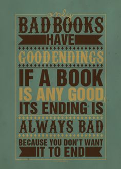 Only bad books have good endings. If a book is any good, its ending is always bad because you don't want it to end. -Pseudonymous Bosch