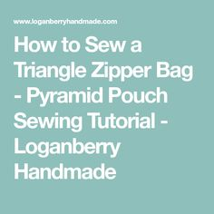 How to Sew a Triangle Zipper Bag - Pyramid Pouch Sewing Tutorial - Loganberry Handmade