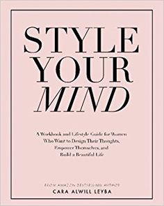 Style Your Mind: A Workbook and Lifestyle Guide For Women Who Want to Design Their Thoughts, Empower Themselves, and Build a Beautiful Life: Cara Alwill Leyba: 9780692837559: AmazonSmile: Books