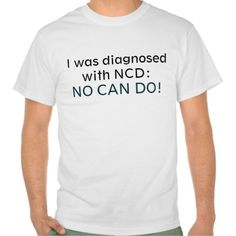 NO CAN DO SHIRT I was diagnosed with NCD: No Can do! Funny made up diagnostic syndrome / disorder for saying no or just being lazy.