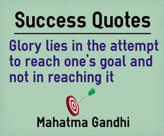 ShareShareMain Topic: Success Quotes Related Topics: Glory, Attempt, Goal, Reach Glory lies in the attempt to reach one's goal and not in reach it. Author: Mahatma Gandhi Quotation Reference: https://books.google.co.in/books?id=ndp-AAAAQBAJ&pg=PA199 Source:Elements of Leaders of ...  http://www.braintrainingtools.org/skills/success-quotes-attempt-to-reach-ones-goal/