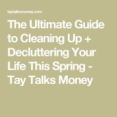 The Ultimate Guide to Cleaning Up + Decluttering Your Life This Spring - Tay Talks Money