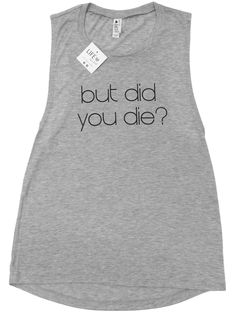 But Did You Die? Our super soft muscle tank softly drapes around curves and features elongated armholes that will both show off your tone arms as well as provide room to breathe. Your new go to workou
