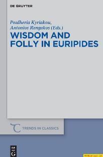 Wisdom and folly in Euripides / edited by Poulheria Kyriakou and Antonios Rengakos - Berlin ; Boston : De Gruyter, 2016