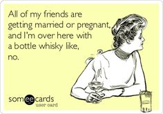 All of my friends are getting married or pregnant, and I'm over here with a bottle whisky like, no.