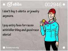 I don't buy t-shirts  or jewelry   anymore.    I pay entry fees for races   with killer bling and good race  shirts!