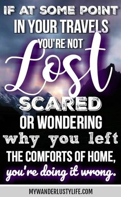 If at some point in your travels you're not lost, scared, or wondering why you left the comforts of home, you're doing it wrong | Inspirational travel quotes | Travel inspiration | Motivational travel quotes | quotes about traveling | quotes about being lost | anonymous travel quotes |