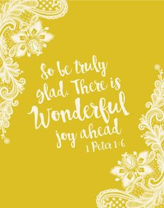 So be truly glad. There is wonderful joy ahead 1 Peter 1:6 The joy of a believer rests in God's grace. It is possible to have joy and grief at the same time. God can take any trial and turn it into blessing. So be truly glad. There is wonderful joy ahead.