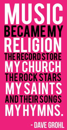 """Music, my religion. The record store, my church. The rock stars, my saints. And their songs my hymns. -Dave Grohl"" This quote strips the need for religion to be represented in music because it states that any type of music IS religion. Heavy Metal, Black Metal, Power Metal, Foo Fighters, Music Is Life, My Music, Reggae Music, Indie Music, Soul Music"