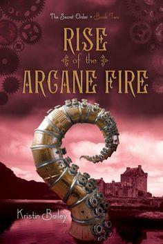 Rise of the Arcane Fire by Kristin Bailey | The Secret Order, BK#2 | Publisher: Simon Pulse | Publication Date: February 4, 2014 | www.kristinbailey.com | #YA #steampunk