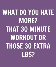 WHAT DO YOU HATE MORE? THAT 30 MINUTE WORKOUT OR THOSE 30 EXTRA LBS?