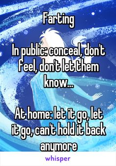 Farting  In public: conceal, don't feel, don't let them know...  At home: let it go, let it go, can't hold it back anymore