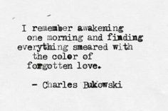 I remember awakening one morning and finding everything smeared with the color of forgotten love.