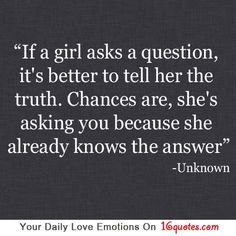 If a girl asks a question, it's better to tell her the truth. Chances are, she's asking you because she already knows the answer.