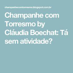 Champanhe com Torresmo by Cláudia Boechat: Tá sem atividade?