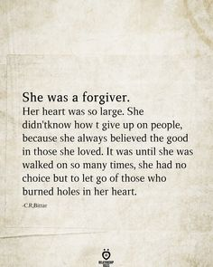 She Was A Forgiver. Her Heart Was So Large. She Didn't Know How To Give Up On People She was a forgiver. Her heart was so large. She didn't know how to give up on people, because she always believed the good in those she loved. Mood Quotes, Positive Quotes, Life Quotes, Crush Quotes, The Words, Hurt Quotes, Quotes To Live By, Heartbroken Quotes, Relationship Quotes