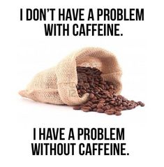 I don't have a problem with caffine