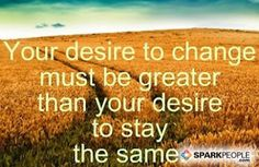 Your desire to change must be greater than your desire to st via @SparkPeople